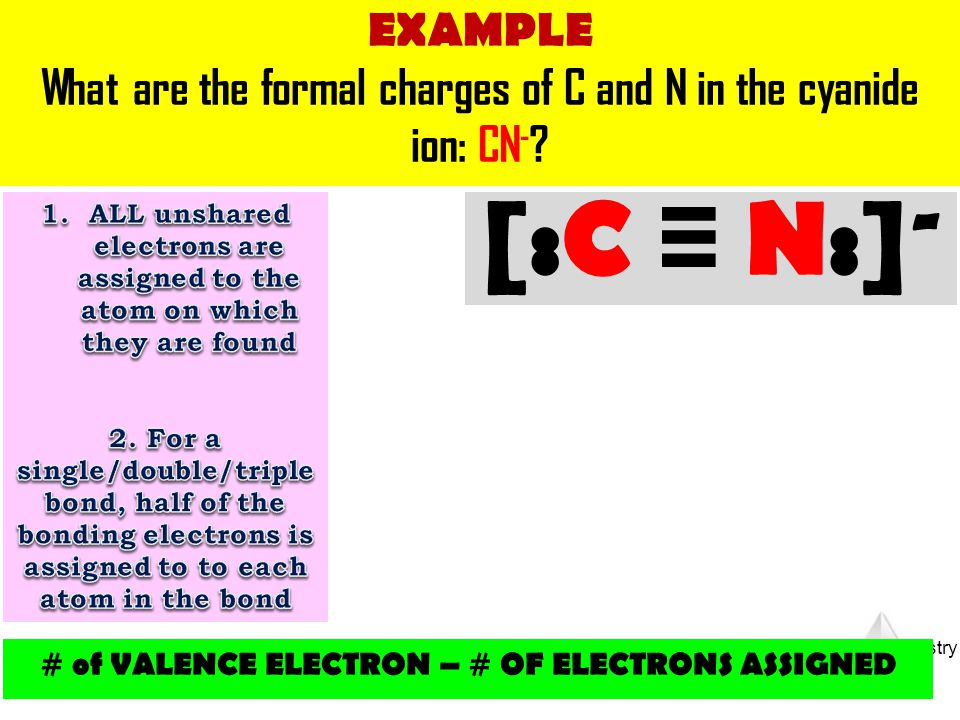 EXAMPLE What are the formal charges of C and N in the cyanide ion: CN- ALL unshared electrons are assigned to the atom on which they are found.