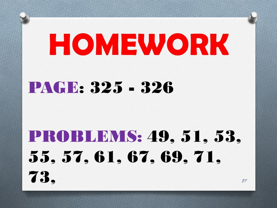 HOMEWORK PAGE: 325 - 326 PROBLEMS: 49, 51, 53, 55, 57, 61, 67, 69, 71, 73,