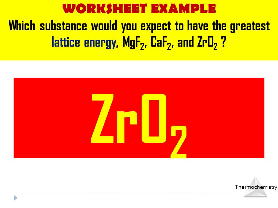 WORKSHEET EXAMPLE Which substance would you expect to have the greatest lattice energy, MgF2, CaF2, and ZrO2