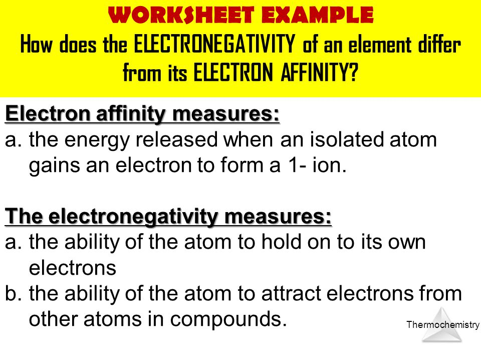 WORKSHEET EXAMPLE How does the ELECTRONEGATIVITY of an element differ from its ELECTRON AFFINITY Electron affinity measures: