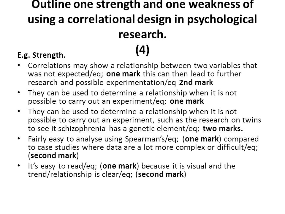 Outline one strength and one weakness of using a correlational design in psychological research. (4)