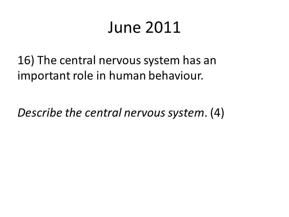 June 2011 16) The central nervous system has an important role in human behaviour.