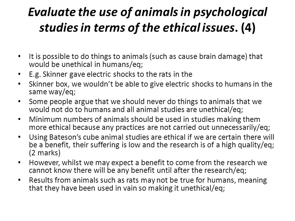Evaluate the use of animals in psychological studies in terms of the ethical issues. (4)