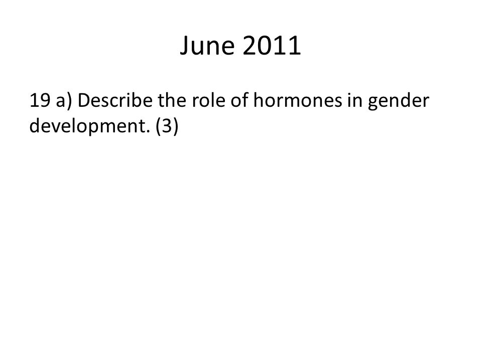 June 2011 19 a) Describe the role of hormones in gender development. (3)
