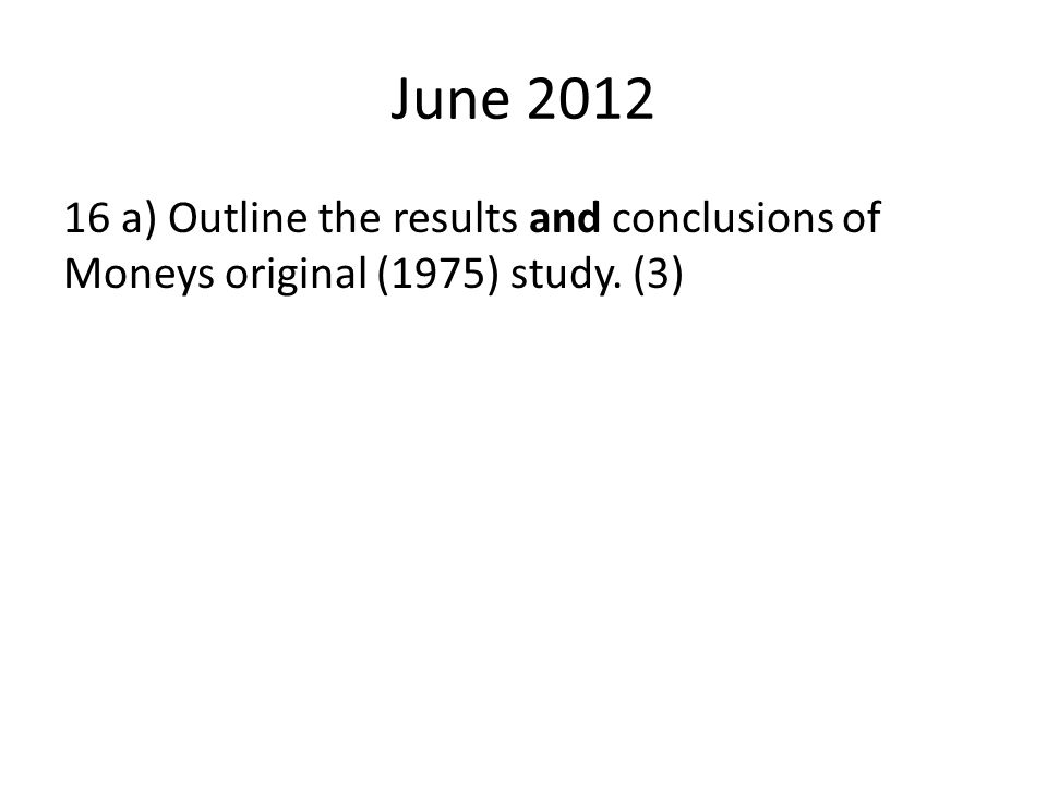 June 2012 16 a) Outline the results and conclusions of Moneys original (1975) study. (3)