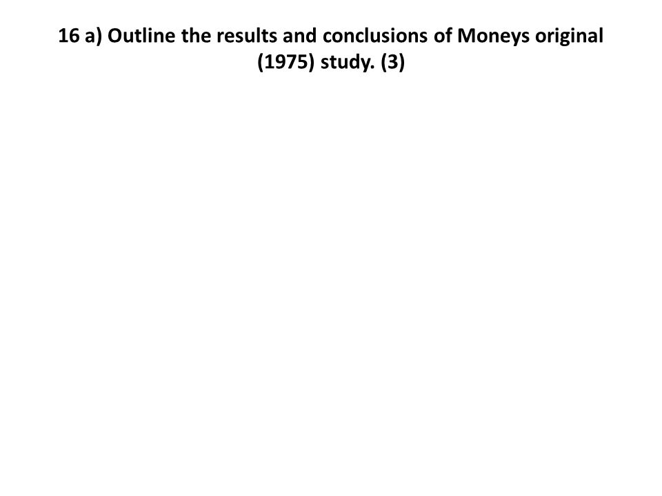 16 a) Outline the results and conclusions of Moneys original (1975) study. (3)