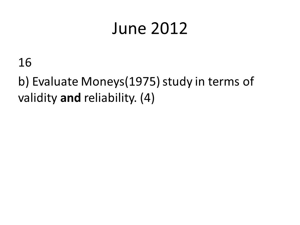 June 2012 16 b) Evaluate Moneys(1975) study in terms of validity and reliability. (4)