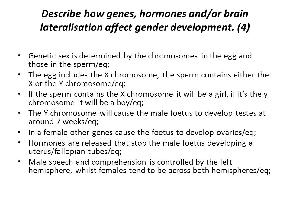 Describe how genes, hormones and/or brain lateralisation affect gender development. (4)