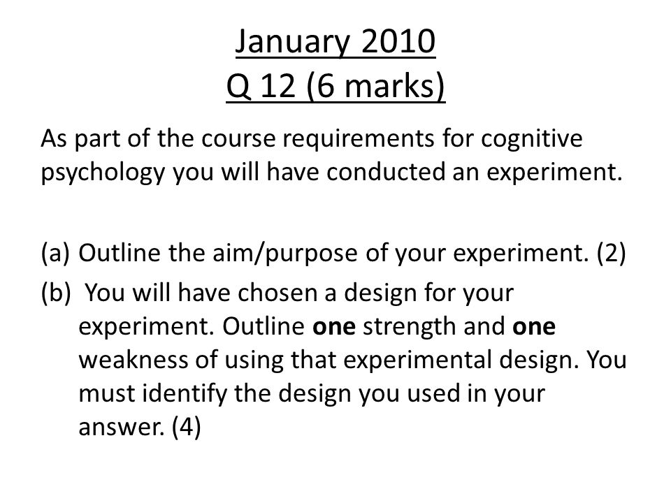 January 2010 Q 12 (6 marks) As part of the course requirements for cognitive psychology you will have conducted an experiment.
