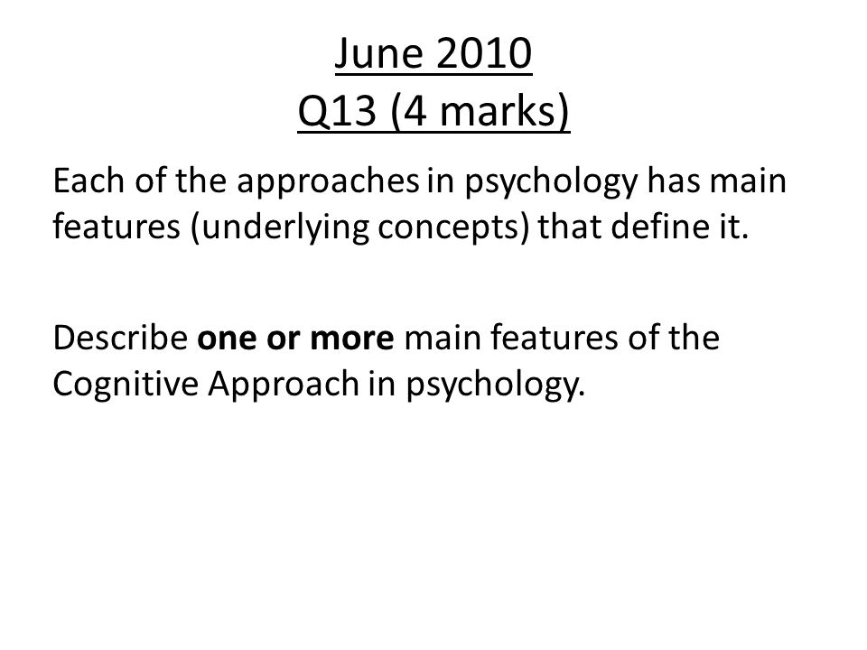 June 2010 Q13 (4 marks) Each of the approaches in psychology has main features (underlying concepts) that define it.