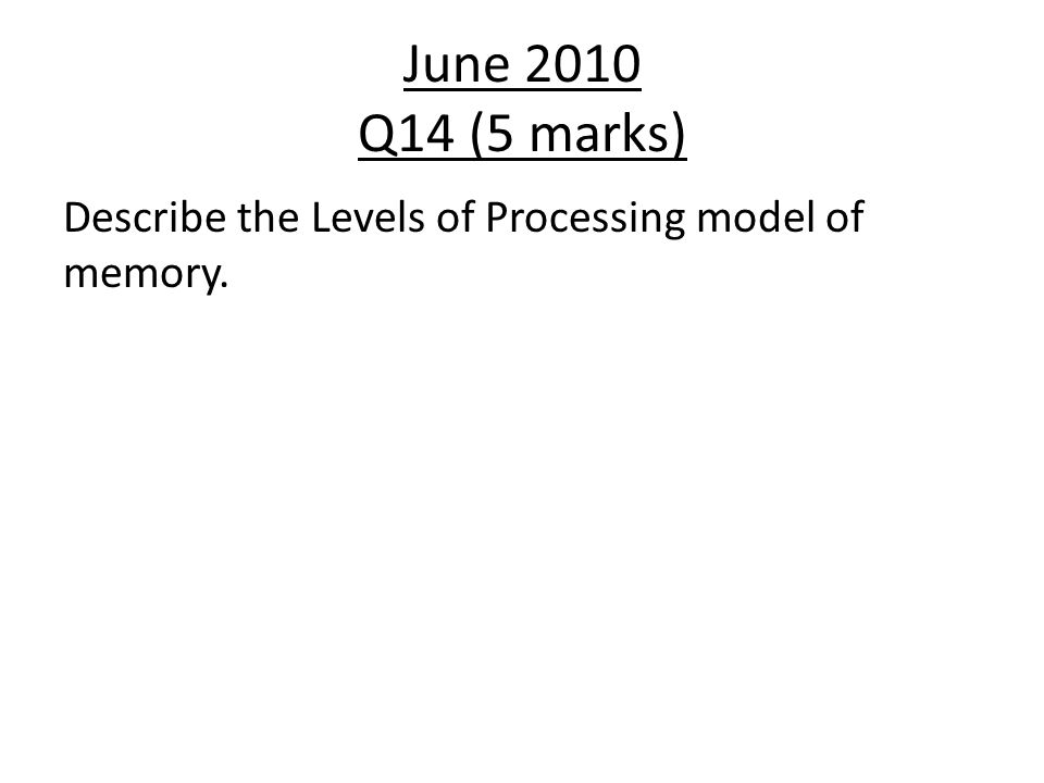 June 2010 Q14 (5 marks) Describe the Levels of Processing model of memory.