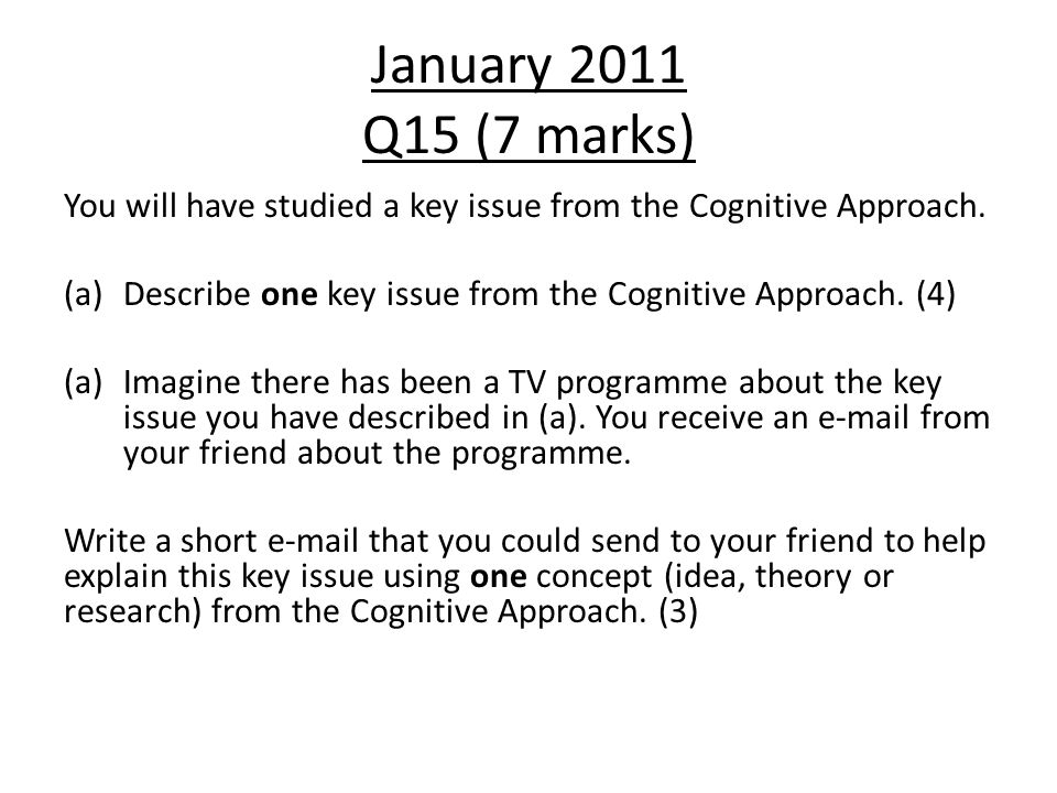January 2011 Q15 (7 marks) You will have studied a key issue from the Cognitive Approach. Describe one key issue from the Cognitive Approach. (4)