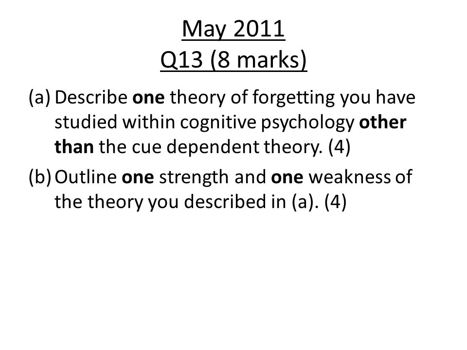 May 2011 Q13 (8 marks) Describe one theory of forgetting you have studied within cognitive psychology other than the cue dependent theory. (4)