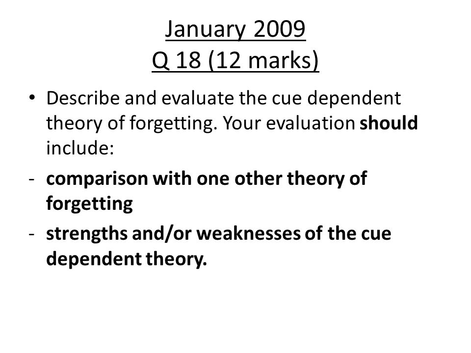 January 2009 Q 18 (12 marks) Describe and evaluate the cue dependent theory of forgetting. Your evaluation should include: