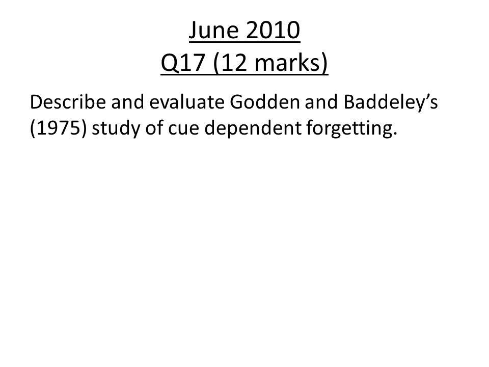 June 2010 Q17 (12 marks) Describe and evaluate Godden and Baddeley's (1975) study of cue dependent forgetting.