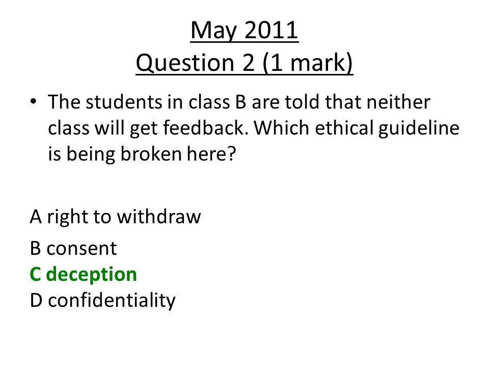 May 2011 Question 2 (1 mark) The students in class B are told that neither class will get feedback. Which ethical guideline is being broken here