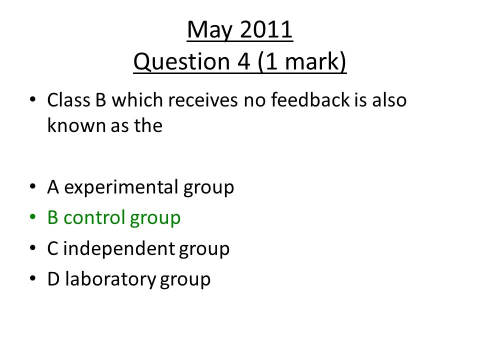 May 2011 Question 4 (1 mark) Class B which receives no feedback is also known as the. A experimental group.
