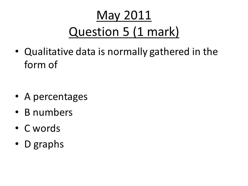 May 2011 Question 5 (1 mark) Qualitative data is normally gathered in the form of. A percentages. B numbers.