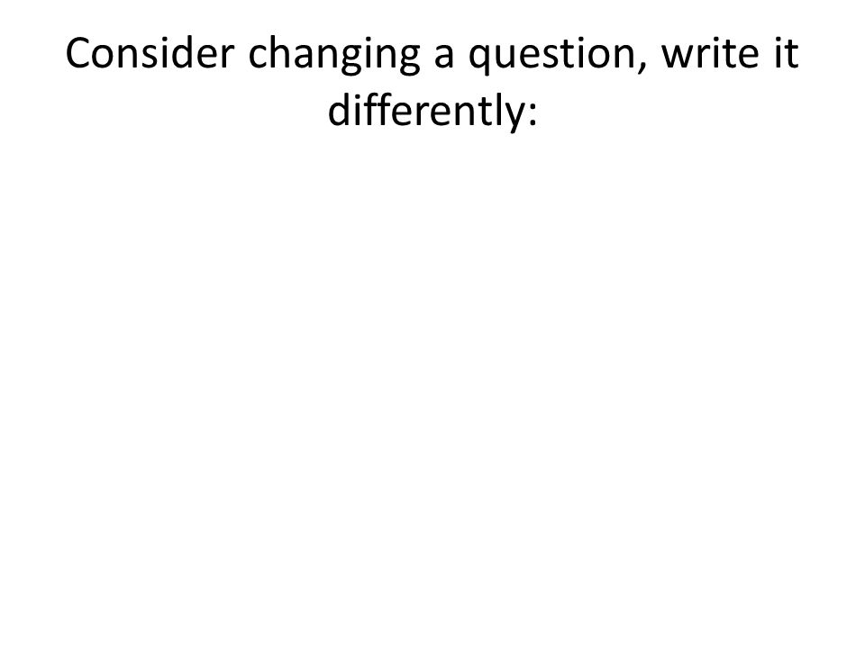 Consider changing a question, write it differently: