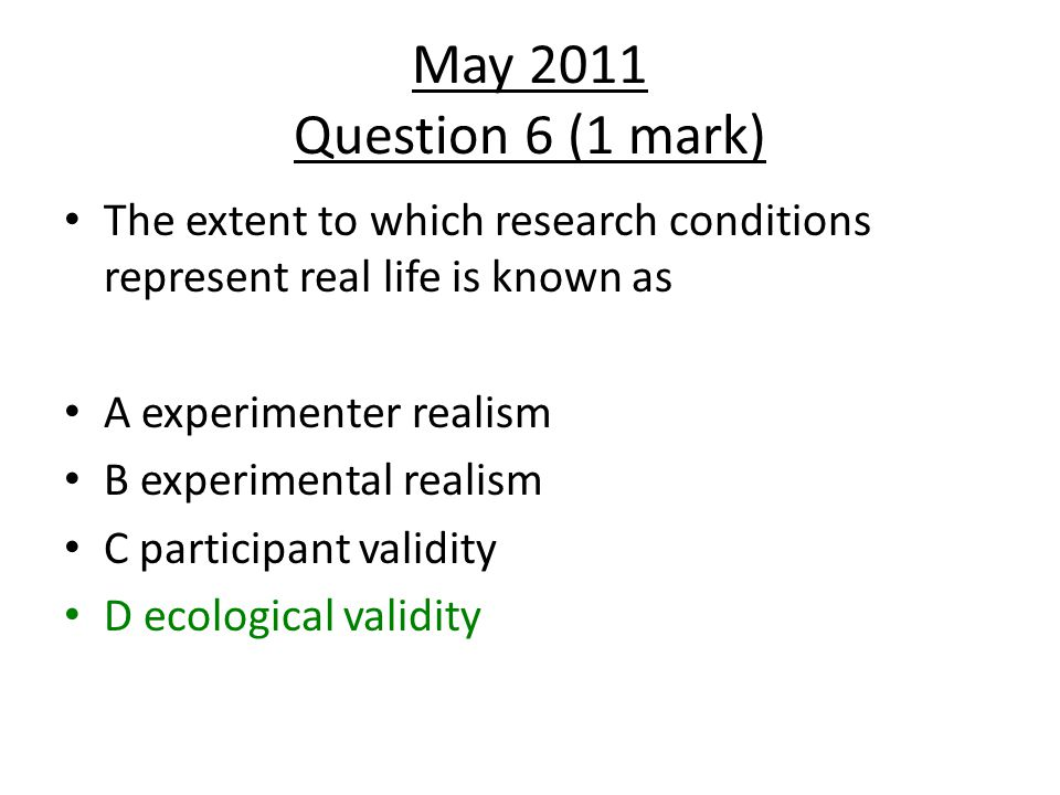 May 2011 Question 6 (1 mark) The extent to which research conditions represent real life is known as.