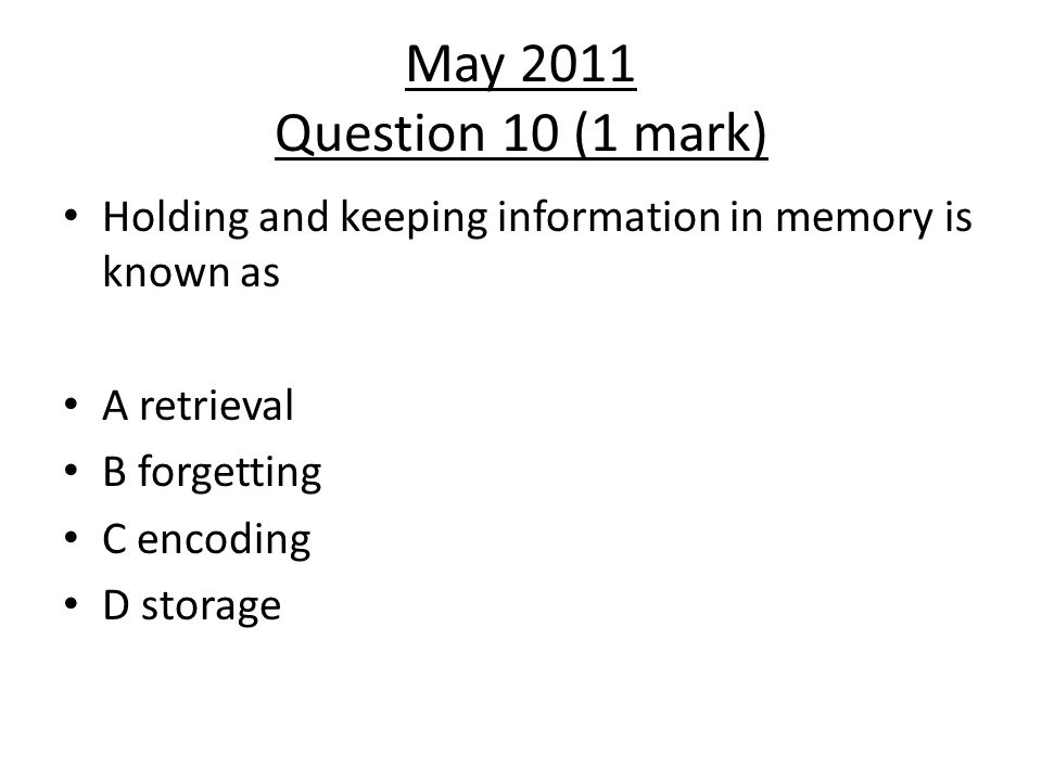 May 2011 Question 10 (1 mark) Holding and keeping information in memory is known as. A retrieval. B forgetting.