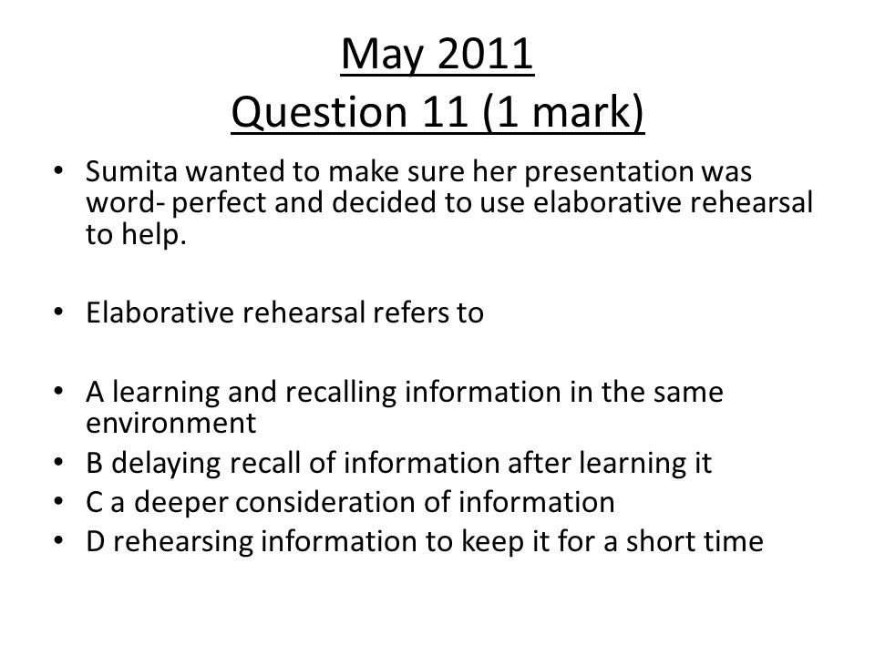 May 2011 Question 11 (1 mark) Sumita wanted to make sure her presentation was word- perfect and decided to use elaborative rehearsal to help.