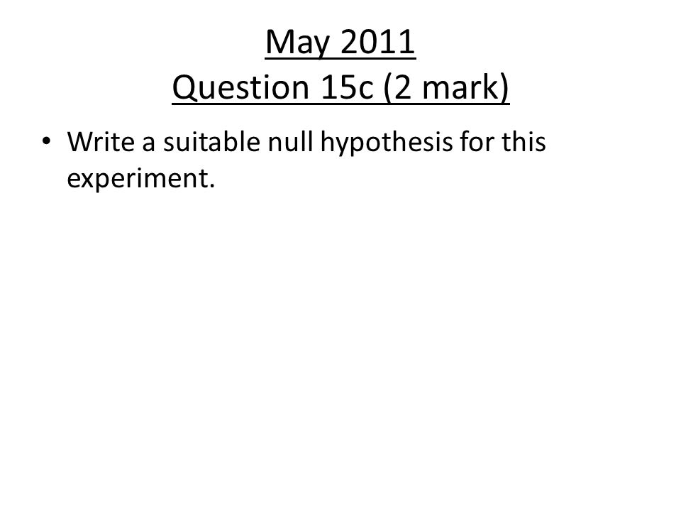 May 2011 Question 15c (2 mark) Write a suitable null hypothesis for this experiment.