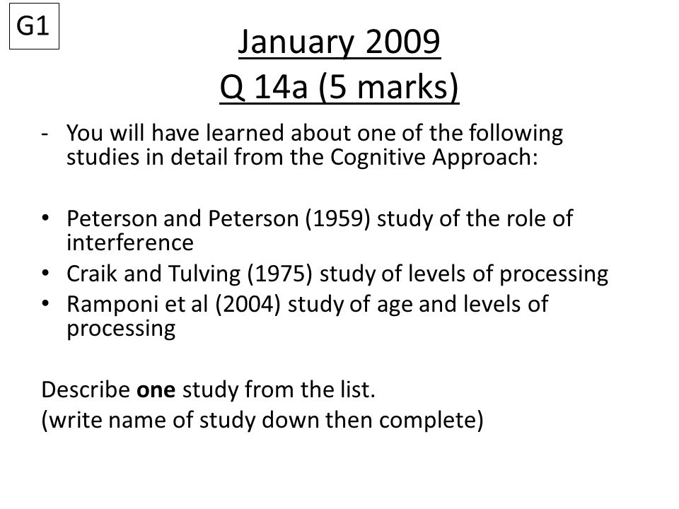 G1 January 2009 Q 14a (5 marks) You will have learned about one of the following studies in detail from the Cognitive Approach: