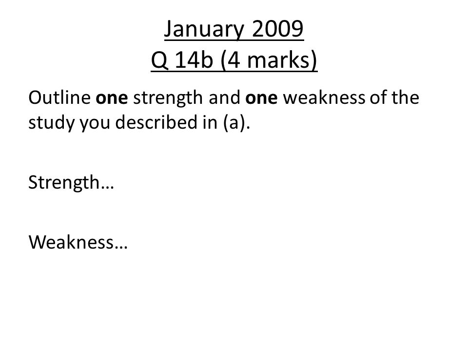 January 2009 Q 14b (4 marks) Outline one strength and one weakness of the study you described in (a).
