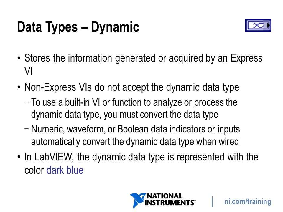 Data Types – Dynamic Stores the information generated or acquired by an Express VI. Non-Express VIs do not accept the dynamic data type.