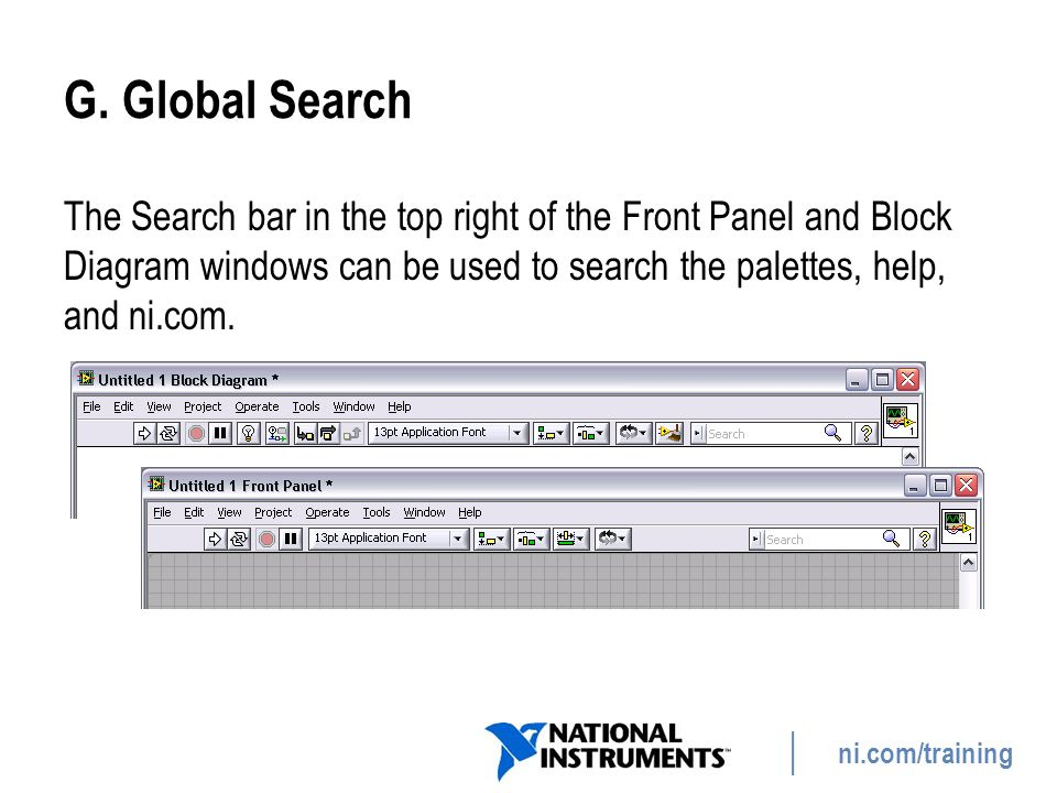 G. Global Search The Search bar in the top right of the Front Panel and Block Diagram windows can be used to search the palettes, help, and ni.com.