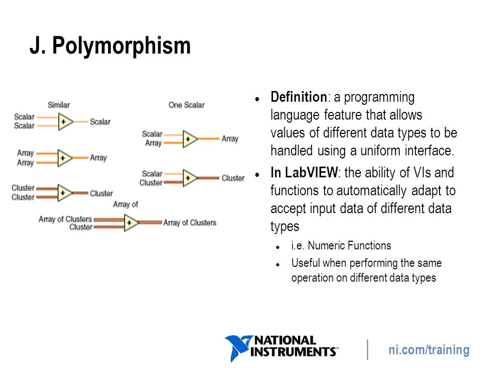 J. Polymorphism Definition: a programming language feature that allows values of different data types to be handled using a uniform interface.