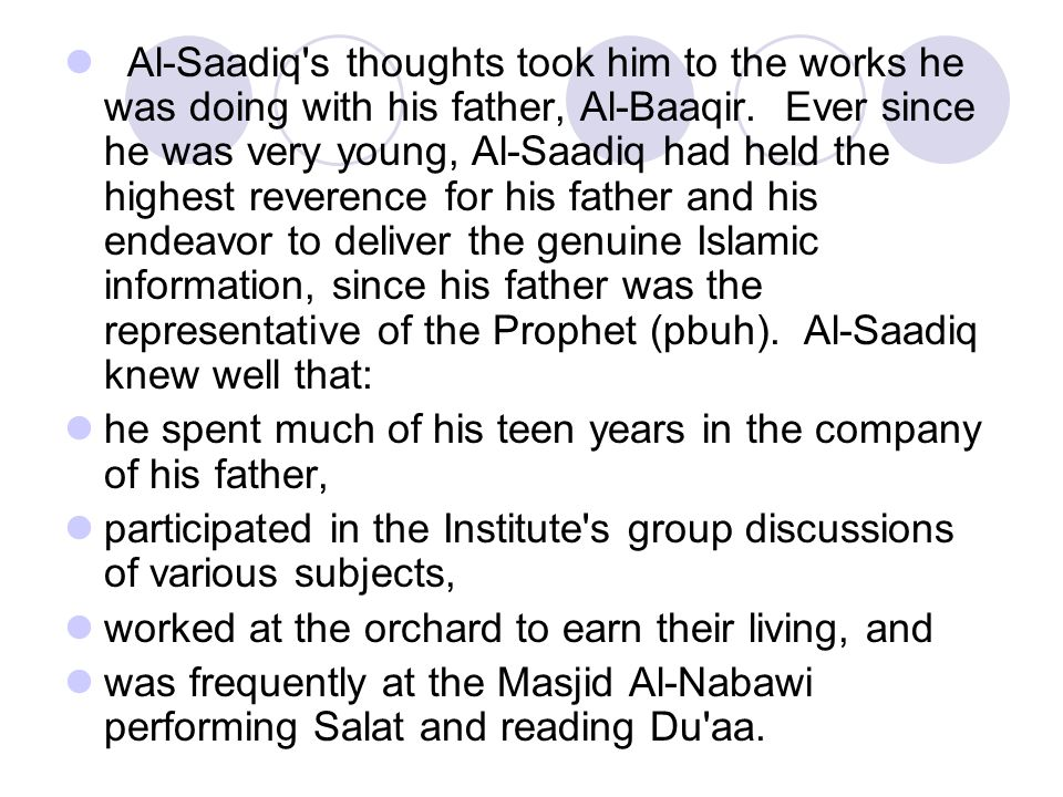 Al‑Saadiq s thoughts took him to the works he was doing with his father, Al‑Baaqir. Ever since he was very young, Al‑Saadiq had held the highest reverence for his father and his endeavor to deliver the genuine Islamic information, since his father was the representative of the Prophet (pbuh). Al‑Saadiq knew well that: