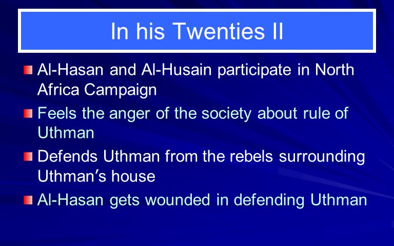 In his Twenties II Al-Hasan and Al-Husain participate in North Africa Campaign. Feels the anger of the society about rule of Uthman.