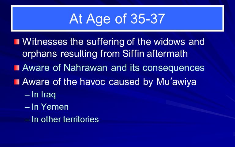 At Age of 35-37 Witnesses the suffering of the widows and orphans resulting from Siffin aftermath. Aware of Nahrawan and its consequences.