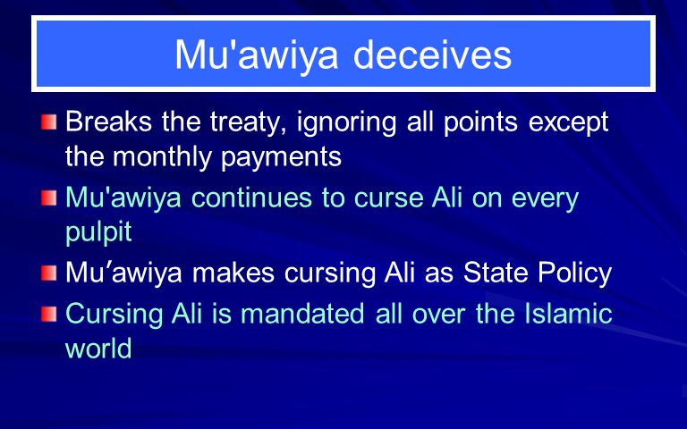 Mu awiya deceives Breaks the treaty, ignoring all points except the monthly payments. Mu awiya continues to curse Ali on every pulpit.