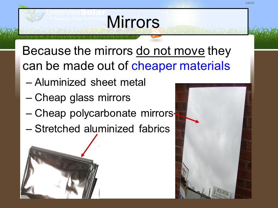 Mirrors Because the mirrors do not move they can be made out of cheaper materials. Aluminized sheet metal.
