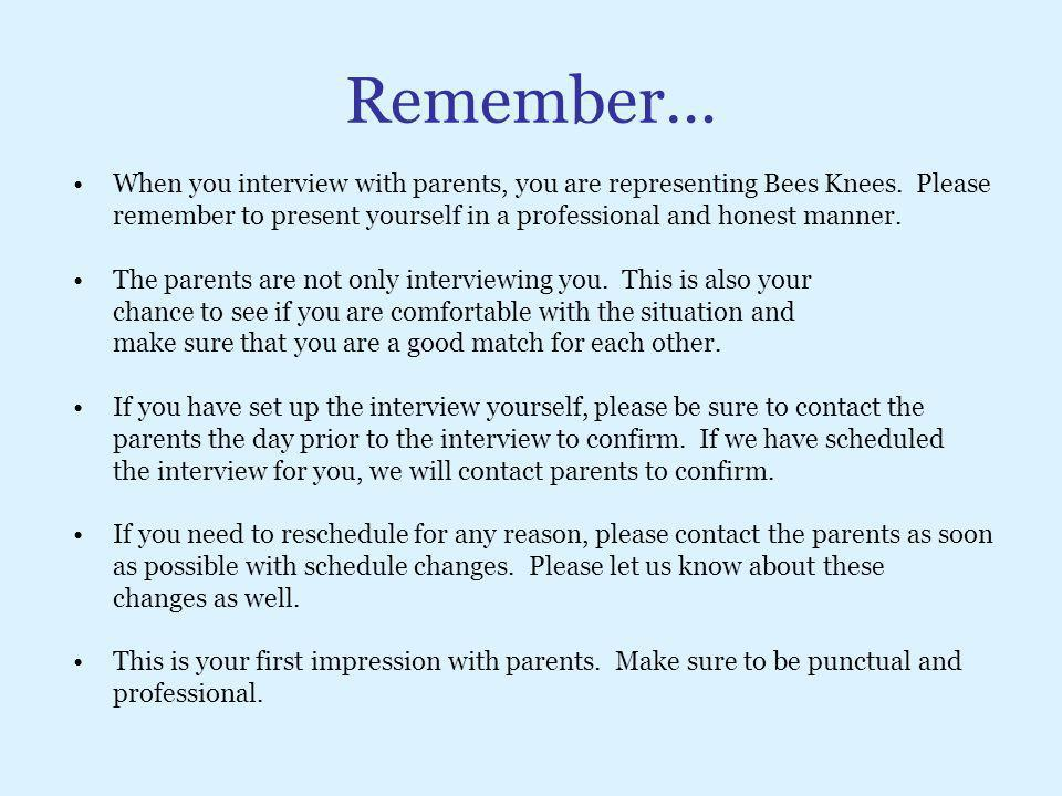 Remember… When you interview with parents, you are representing Bees Knees. Please.