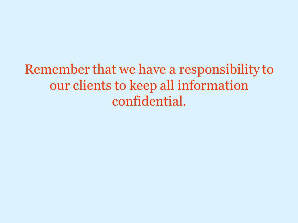 Remember that we have a responsibility to our clients to keep all information confidential.