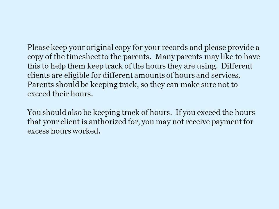 Please keep your original copy for your records and please provide a copy of the timesheet to the parents. Many parents may like to have this to help them keep track of the hours they are using. Different clients are eligible for different amounts of hours and services. Parents should be keeping track, so they can make sure not to exceed their hours.