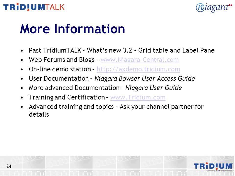 More Information Past TridiumTALK – What's new 3.2 – Grid table and Label Pane. Web Forums and Blogs – www.Niagara-Central.com.