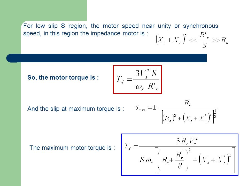 For low slip S region, the motor speed near unity or synchronous speed, in this region the impedance motor is :