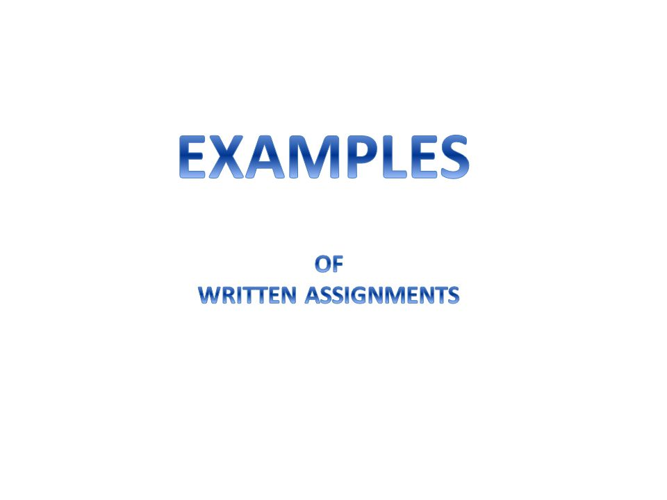 EXAMPLES OF WRITTEN ASSIGNMENTS
