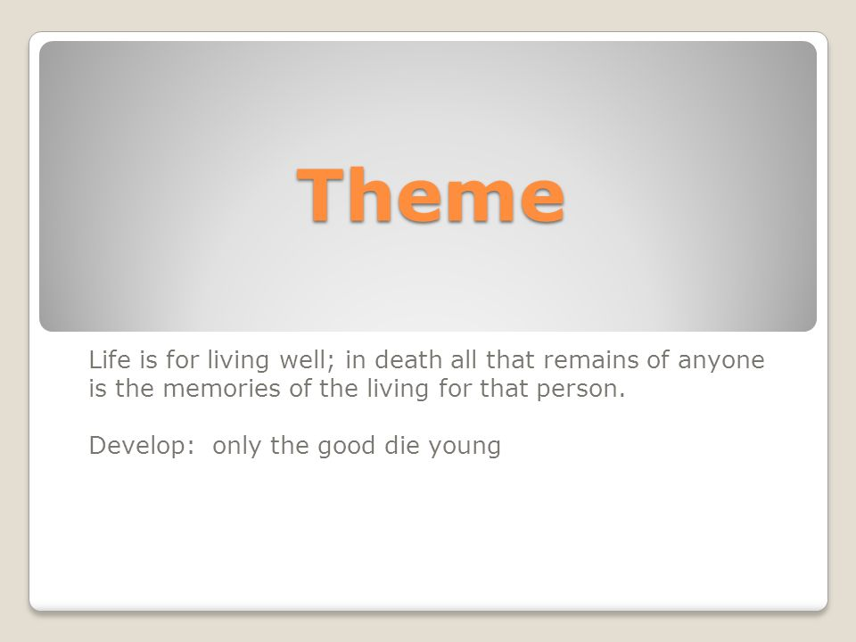 Theme Life is for living well; in death all that remains of anyone is the memories of the living for that person.