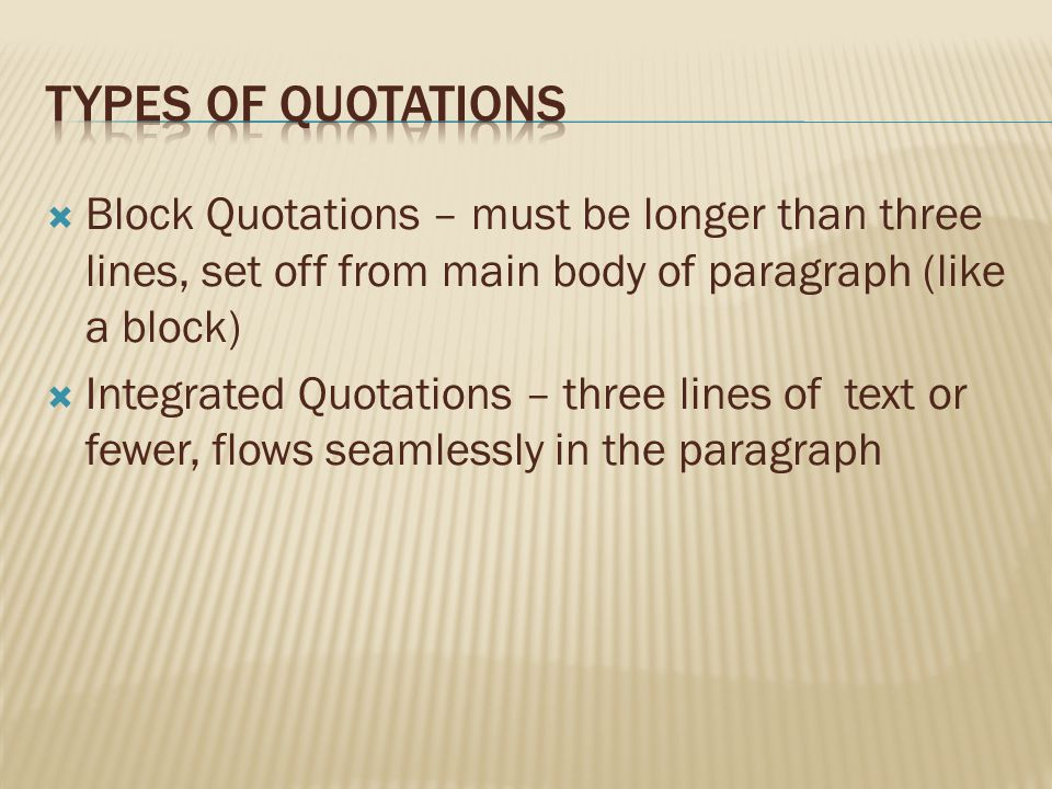 Types of Quotations Block Quotations – must be longer than three lines, set off from main body of paragraph (like a block)