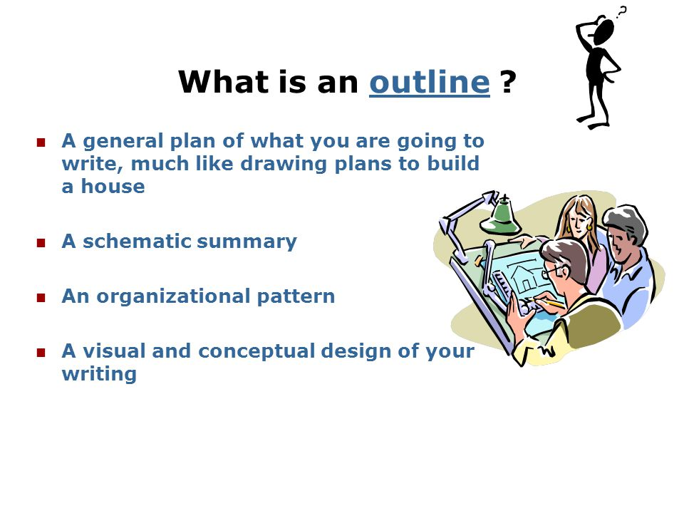 What is an outline A general plan of what you are going to write, much like drawing plans to build a house.