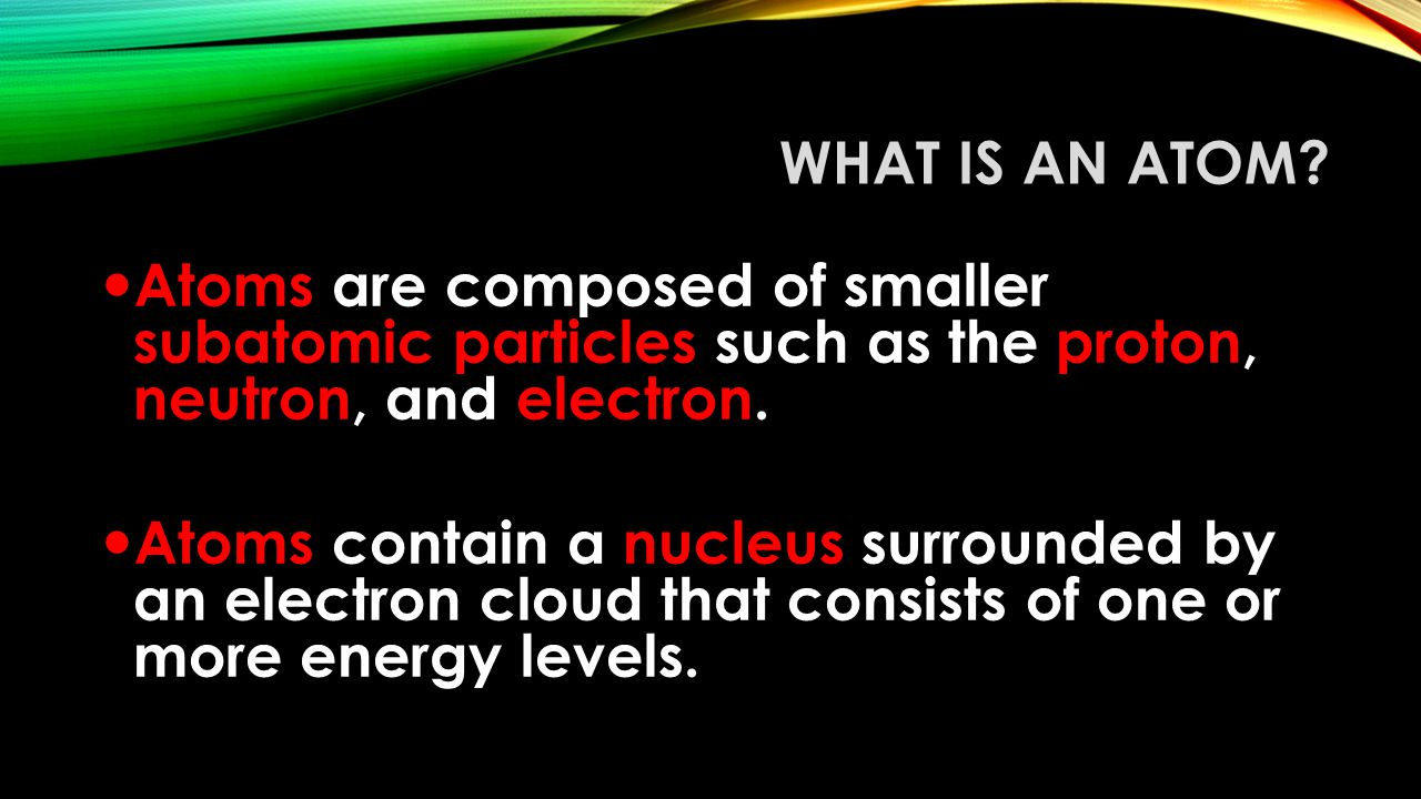 What Is an Atom Atoms are composed of smaller subatomic particles such as the proton, neutron, and electron.
