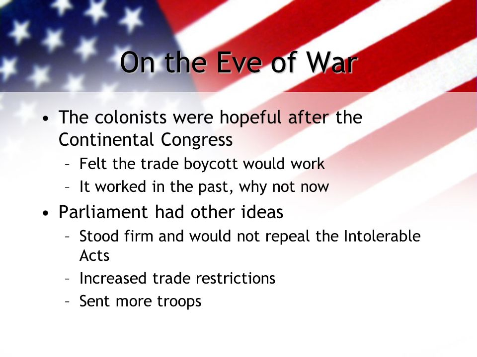 On the Eve of War The colonists were hopeful after the Continental Congress. Felt the trade boycott would work.