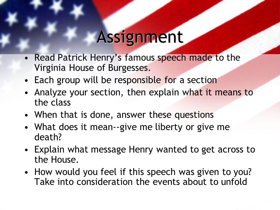 Assignment Read Patrick Henry's famous speech made to the Virginia House of Burgesses. Each group will be responsible for a section.