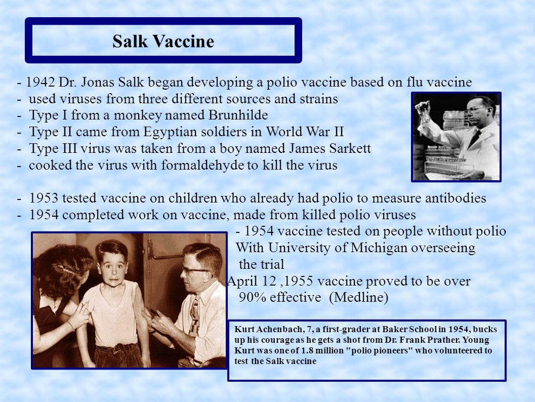 Salk Vaccine - 1942 Dr. Jonas Salk began developing a polio vaccine based on flu vaccine. - used viruses from three different sources and strains.